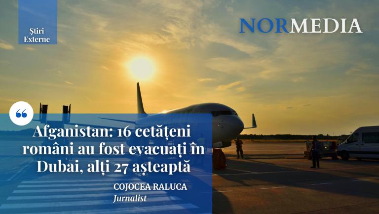 Afganistan: 16 cetățeni români au fost evacuați în Dubai, alți 27 așteaptă
